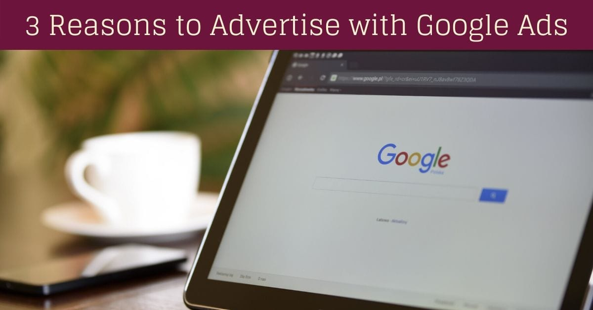 3 Reasons to Advertise with Google Ads