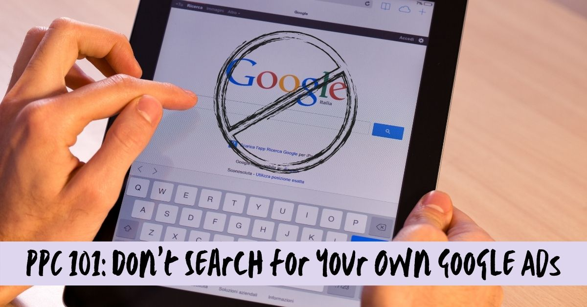 PPC 101: Don't Search for Your Own Google Ads