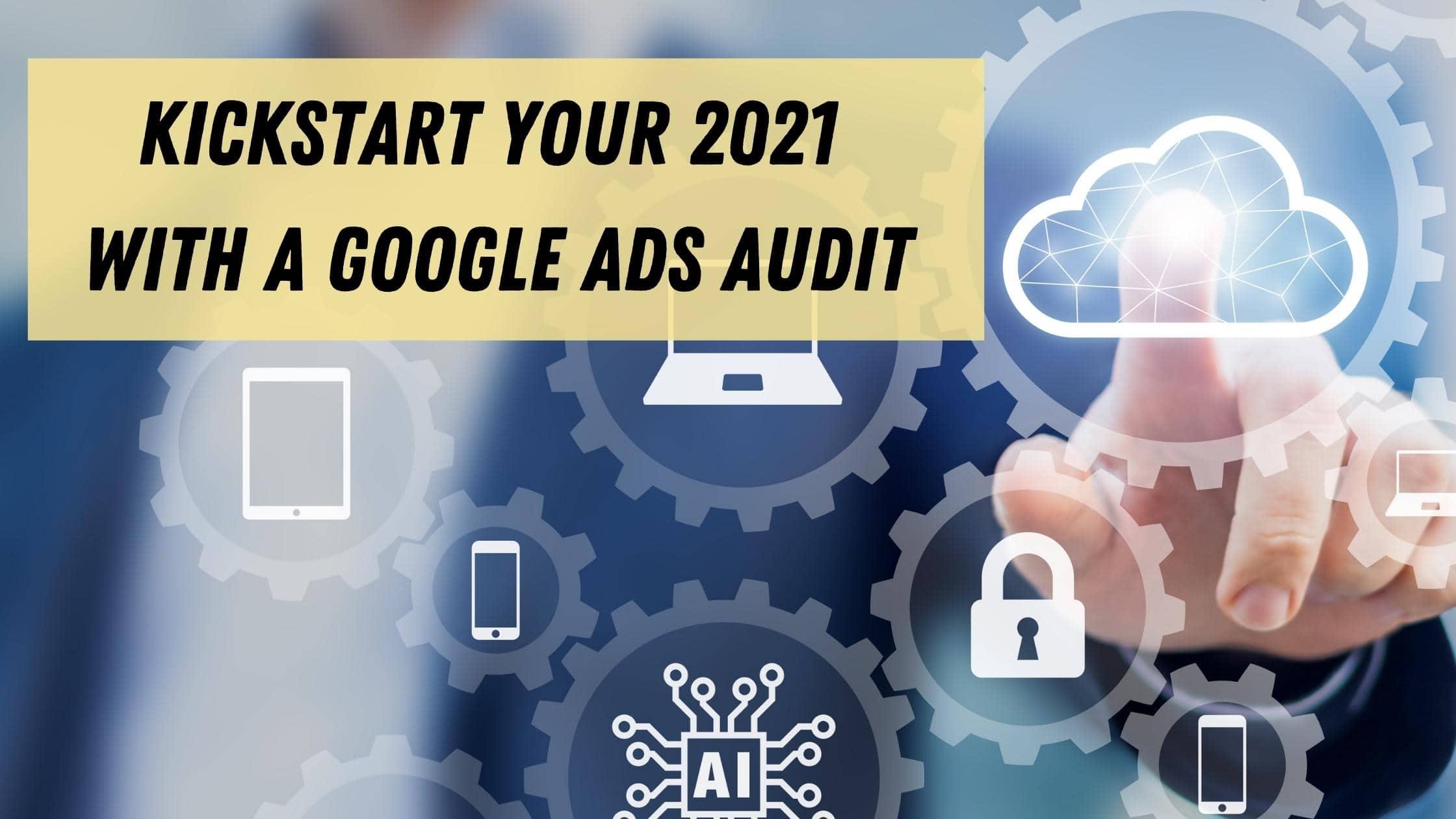 Kickstart Your 2021 with a Google Ads Audit