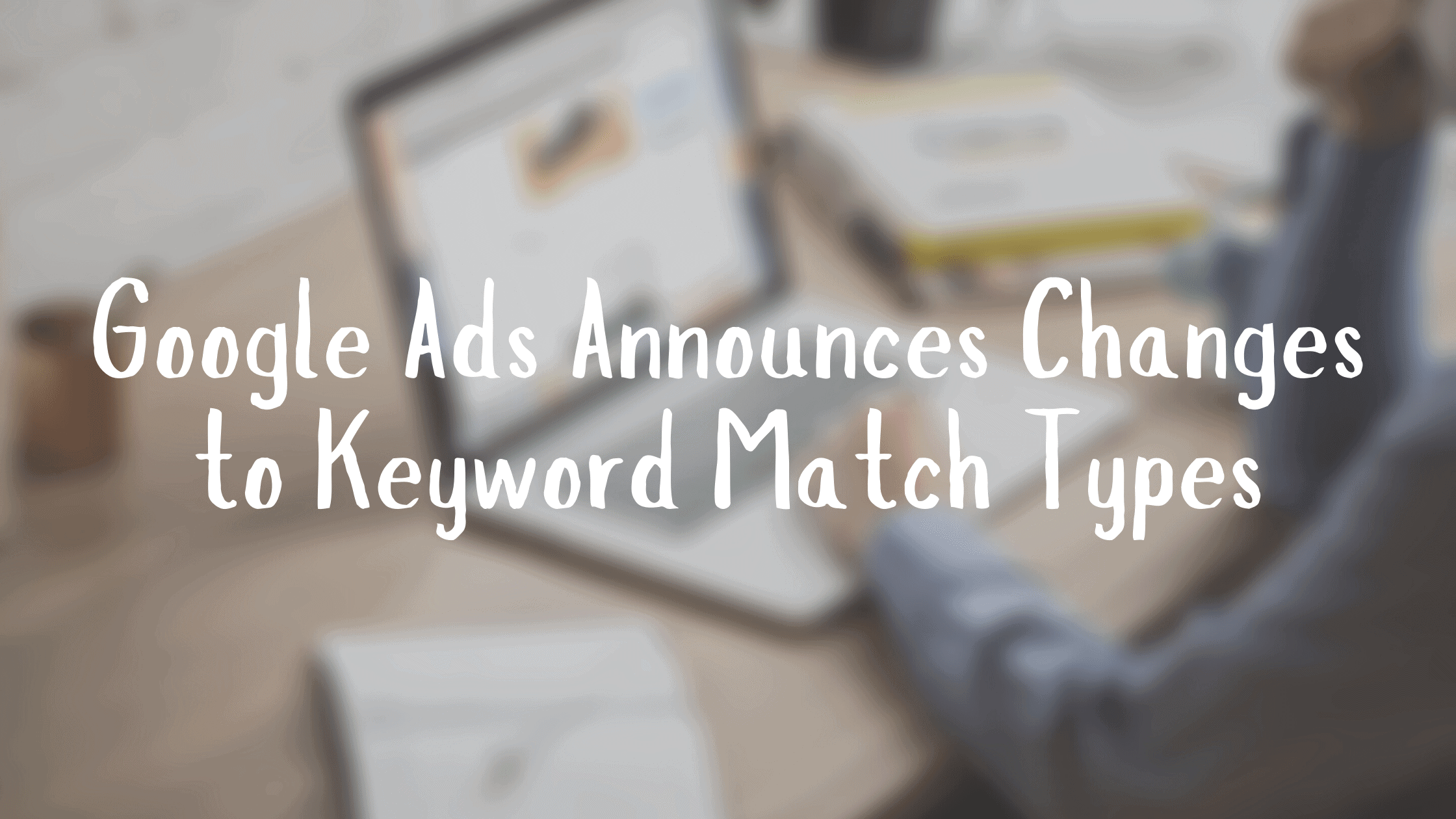 Google Ads Announces Changes to Keyword Match Types