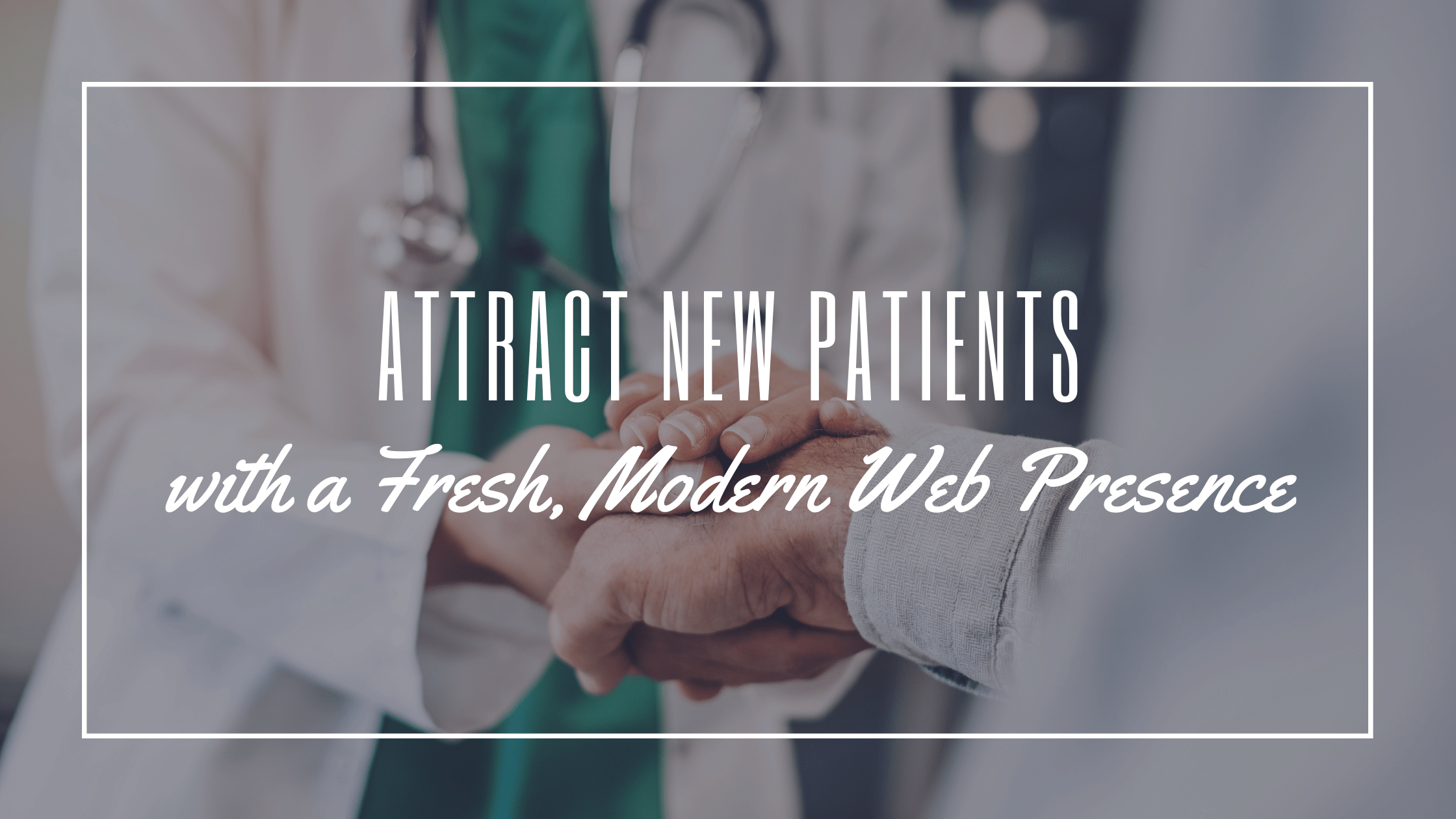 Attract New Patients with a Fresh, Modern Web Presence