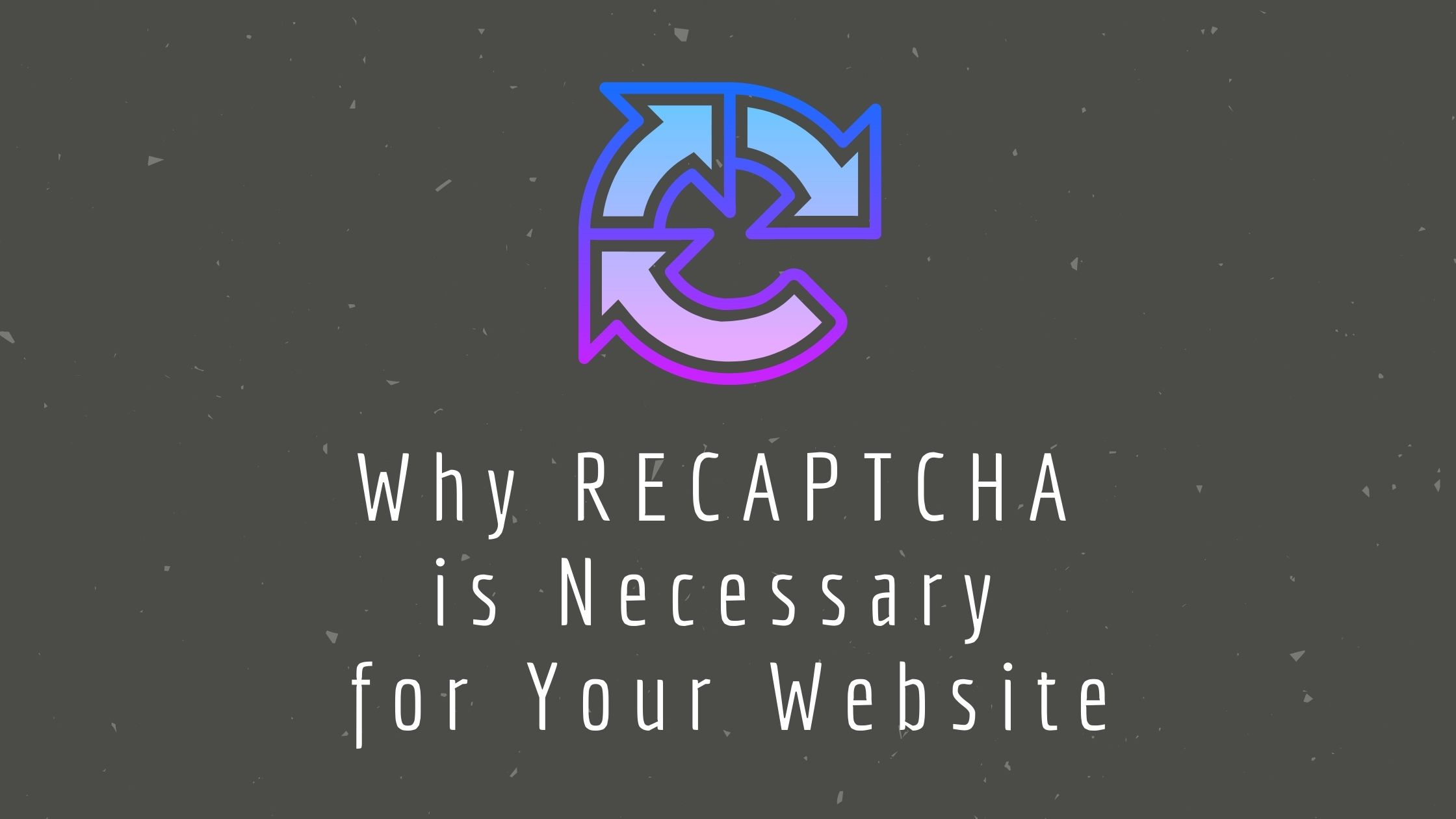 Why RECAPTCHA is Necessary for Your Website